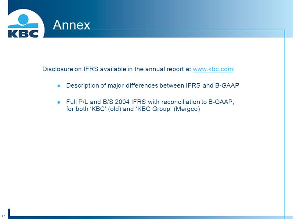 17 Annex Disclosure on IFRS available in the annual report at www.kbc.com:www.kbc.com Description of major differences between IFRS and B-GAAP Full P/L and B/S 2004 IFRS with reconciliation to B-GAAP, for both 'KBC' (old) and 'KBC Group' (Mergco)