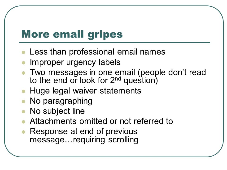 More email gripes Less than professional email names Improper urgency labels Two messages in one email (people don't read to the end or look for 2 nd question) Huge legal waiver statements No paragraphing No subject line Attachments omitted or not referred to Response at end of previous message…requiring scrolling
