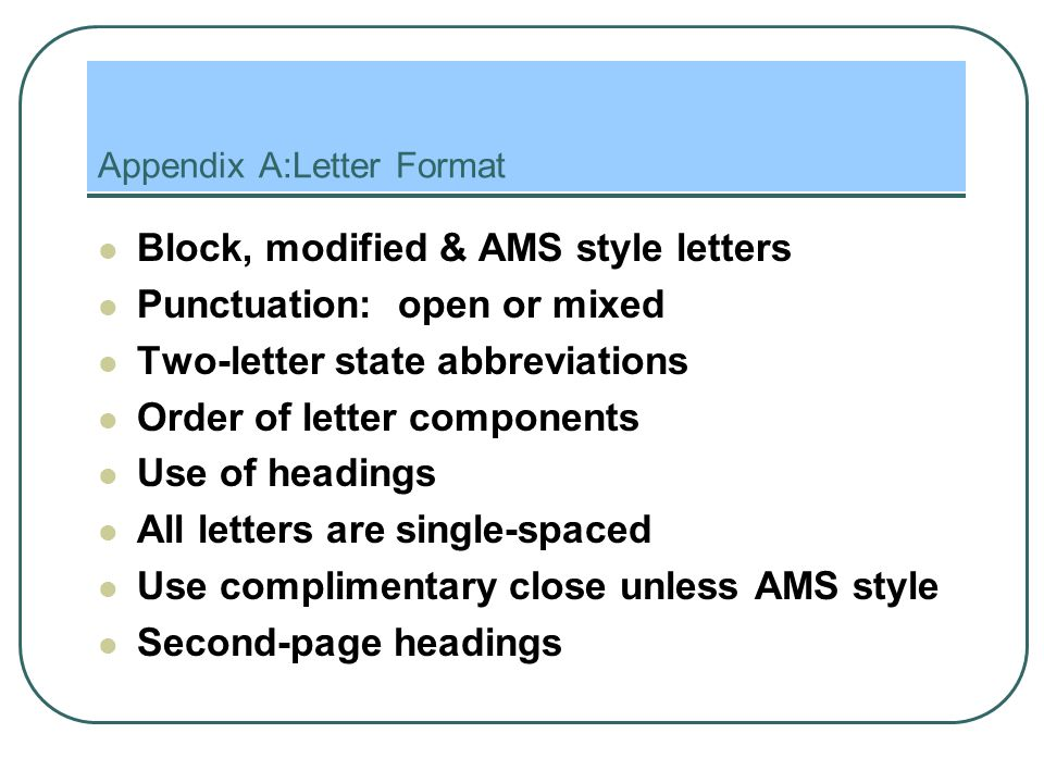 Appendix A:Letter Format Block, modified & AMS style letters Punctuation: open or mixed Two-letter state abbreviations Order of letter components Use of headings All letters are single-spaced Use complimentary close unless AMS style Second-page headings