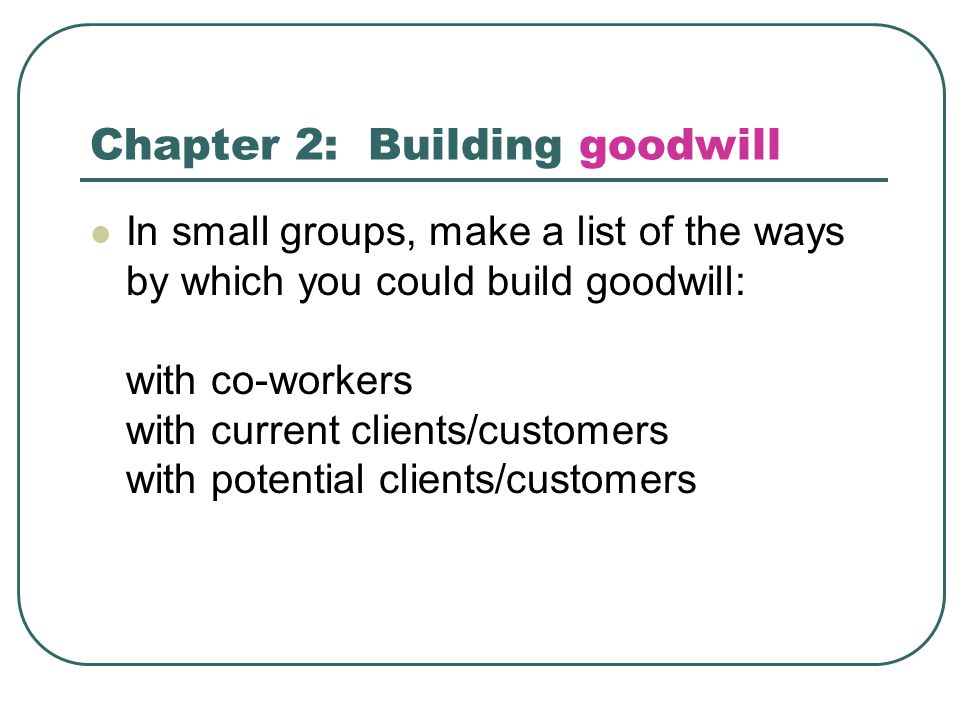 Chapter 2: Building goodwill In small groups, make a list of the ways by which you could build goodwill: with co-workers with current clients/customers with potential clients/customers