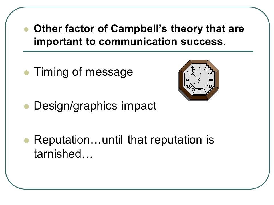 Other factor of Campbell's theory that are important to communication success : Timing of message Design/graphics impact Reputation…until that reputation is tarnished…
