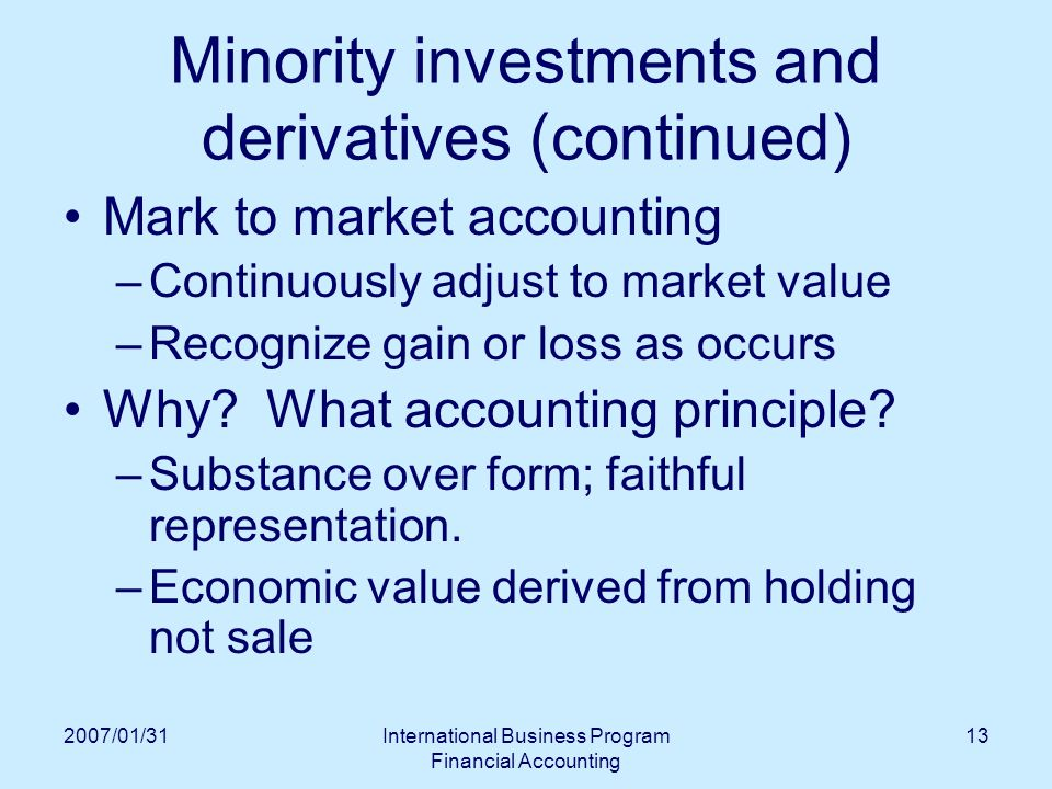 2007/01/31International Business Program Financial Accounting 13 Minority investments and derivatives (continued) Mark to market accounting –Continuously adjust to market value –Recognize gain or loss as occurs Why.