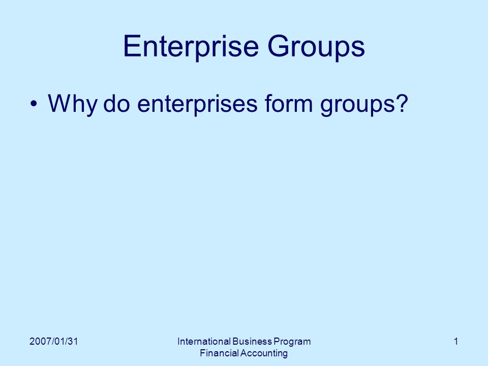 2007/01/31International Business Program Financial Accounting 1 Enterprise Groups Why do enterprises form groups