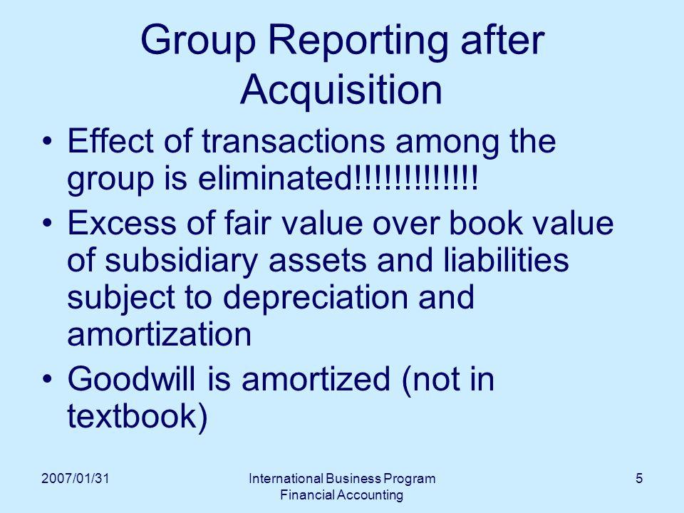2007/01/31International Business Program Financial Accounting 5 Group Reporting after Acquisition Effect of transactions among the group is eliminated!!!!!!!!!!!!.
