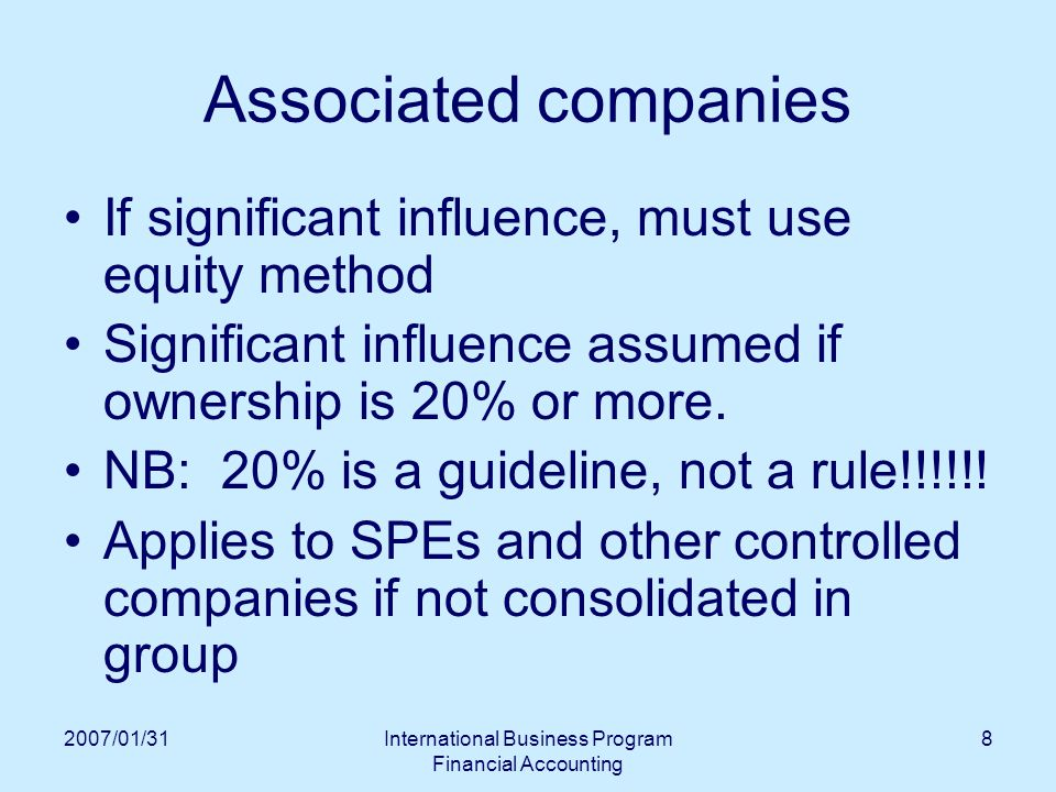 2007/01/31International Business Program Financial Accounting 8 Associated companies If significant influence, must use equity method Significant influence assumed if ownership is 20% or more.