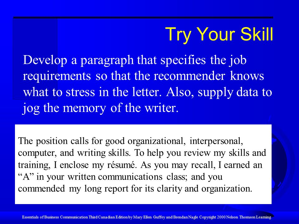 Essentials of Business Communication Third Canadian Edition by Mary Ellen Guffey and Brendan Nagle Copyright 2000 Nelson Thomson Learning Try Your Skill Develop a paragraph that specifies the job requirements so that the recommender knows what to stress in the letter.