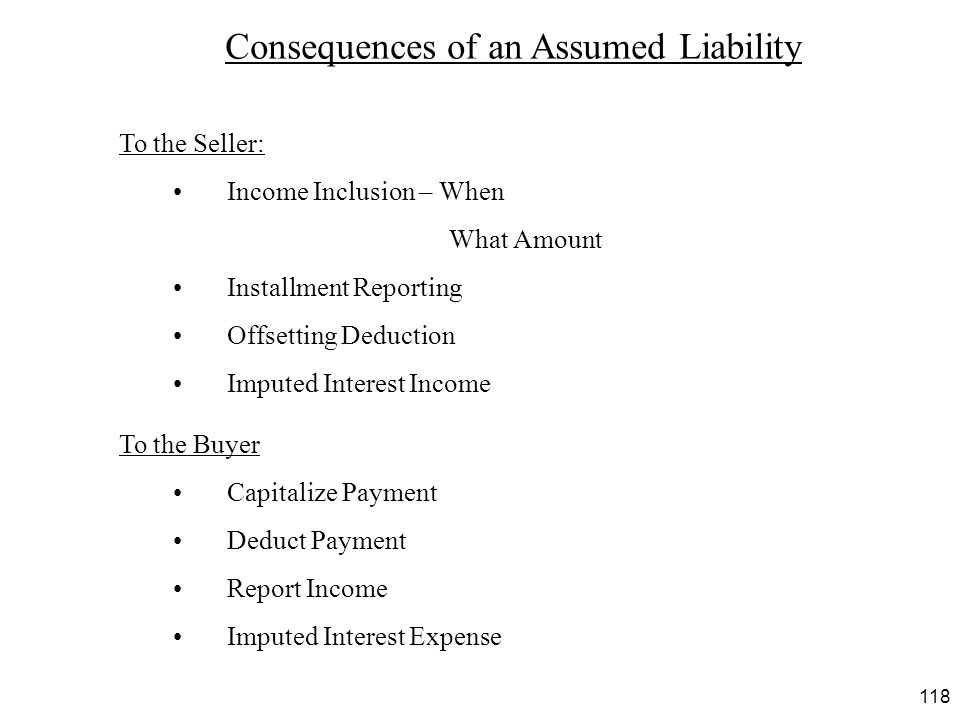 118 Consequences of an Assumed Liability To the Seller: Income Inclusion – When What Amount Installment Reporting Offsetting Deduction Imputed Interes