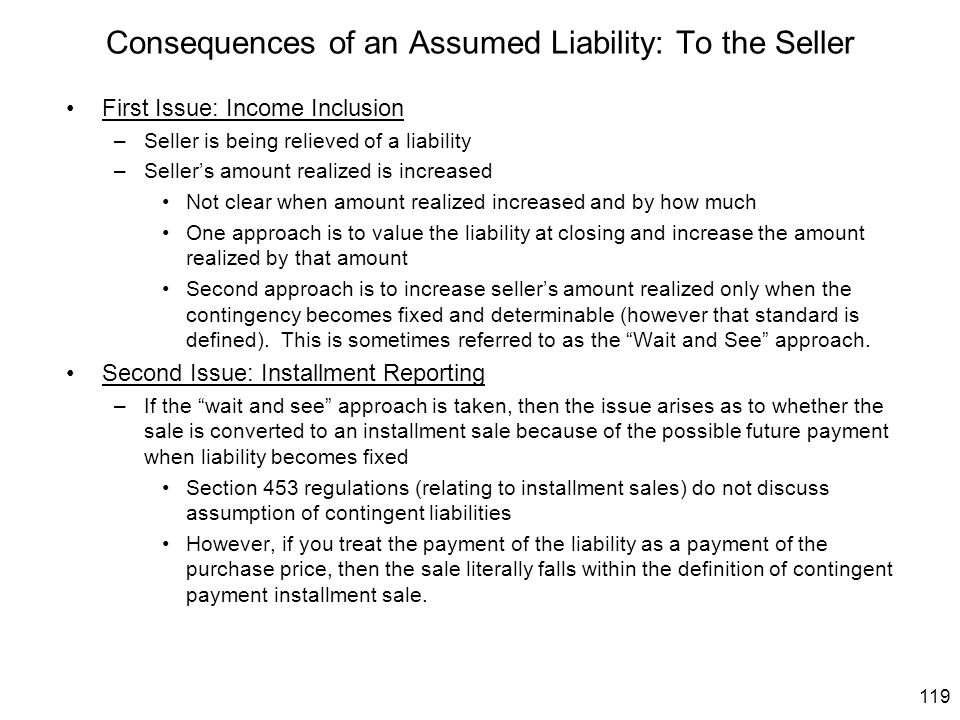 119 Consequences of an Assumed Liability: To the Seller First Issue: Income Inclusion –Seller is being relieved of a liability –Seller's amount realiz