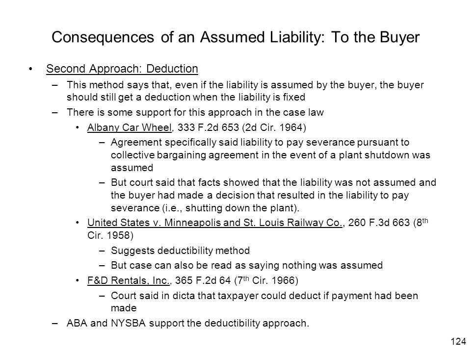 124 Consequences of an Assumed Liability: To the Buyer Second Approach: Deduction –This method says that, even if the liability is assumed by the buye