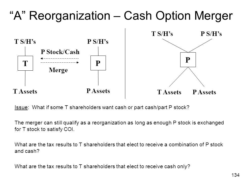 "134 ""A"" Reorganization – Cash Option Merger T P Stock/Cash Merge P S/H'sT S/H's T Assets P Assets P S/H'sT S/H's T AssetsP Assets P P Issue: What if s"