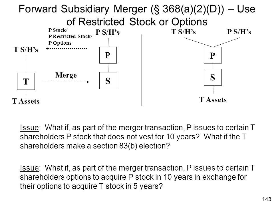 143 Forward Subsidiary Merger (§ 368(a)(2)(D)) – Use of Restricted Stock or Options S Merge T S/H's P S/H's T Assets T P P S/H'sT S/H's T Assets S P I