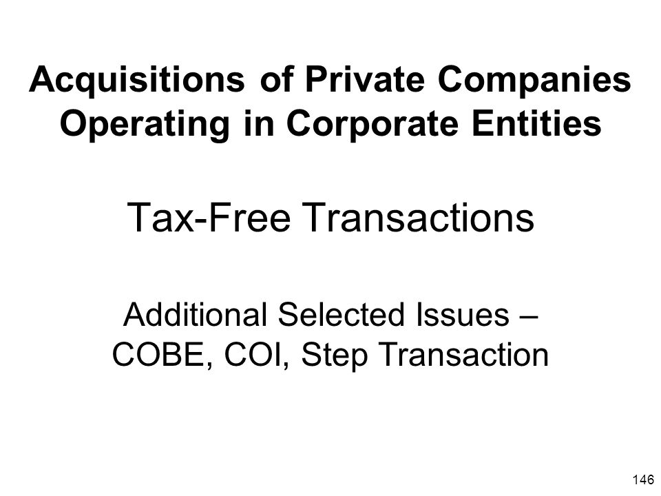 146 Acquisitions of Private Companies Operating in Corporate Entities Tax-Free Transactions Additional Selected Issues – COBE, COI, Step Transaction