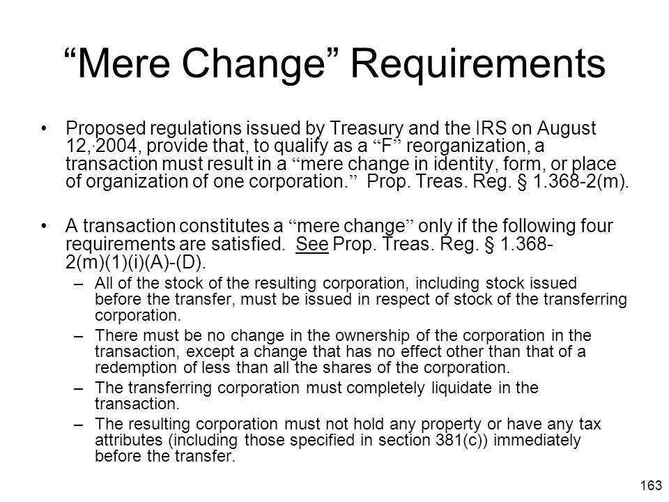 """163 """"Mere Change"""" Requirements Proposed regulations issued by Treasury and the IRS on August 12,, 2004, provide that, to qualify as a """" F """" reorganiza"""