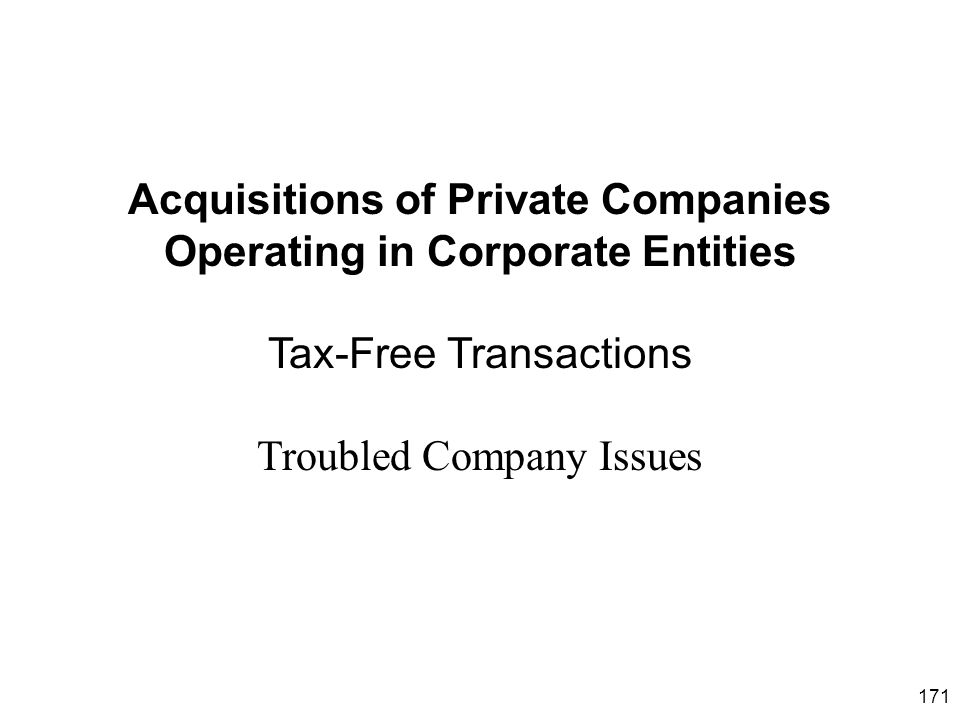171 Acquisitions of Private Companies Operating in Corporate Entities Tax-Free Transactions Troubled Company Issues