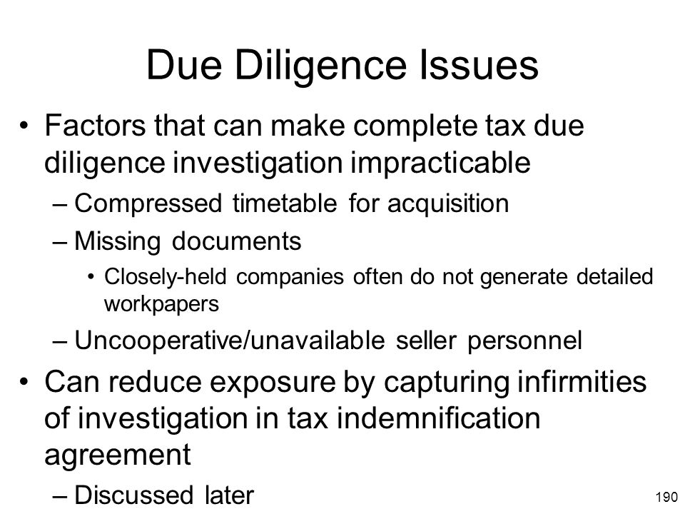 190 Due Diligence Issues Factors that can make complete tax due diligence investigation impracticable –Compressed timetable for acquisition –Missing d