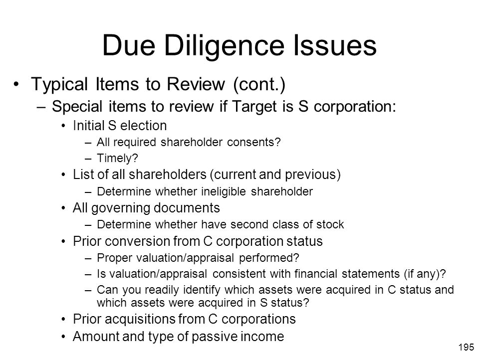 195 Due Diligence Issues Typical Items to Review (cont.) –Special items to review if Target is S corporation: Initial S election –All required shareho