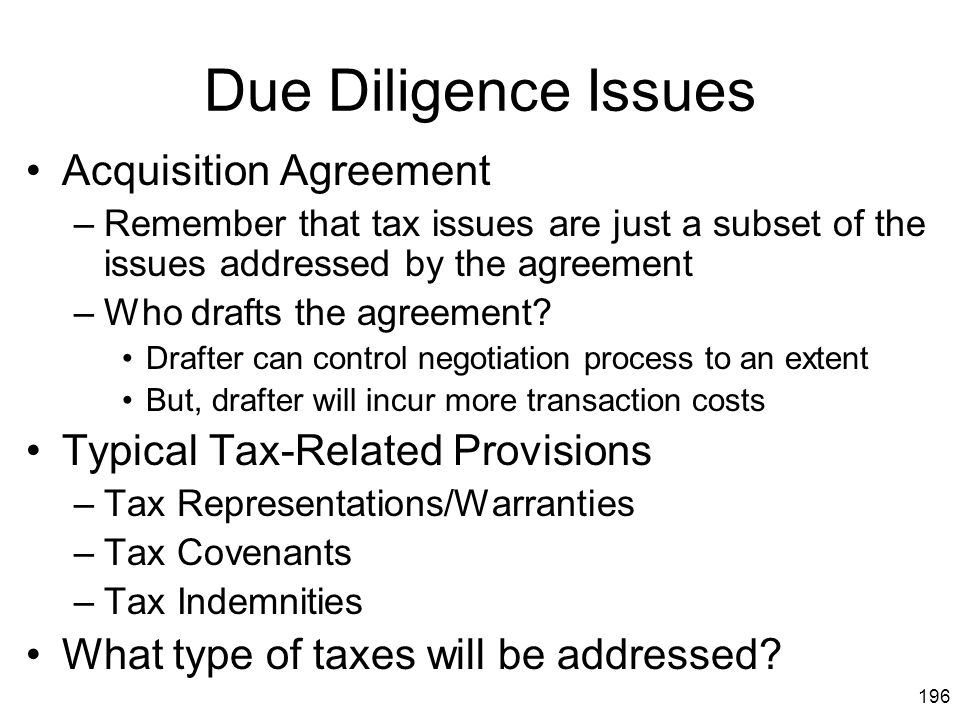 196 Due Diligence Issues Acquisition Agreement –Remember that tax issues are just a subset of the issues addressed by the agreement –Who drafts the ag