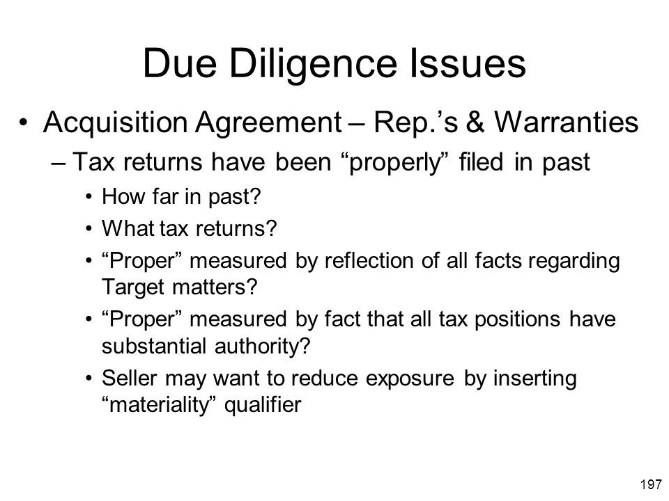 """197 Due Diligence Issues Acquisition Agreement – Rep.'s & Warranties –Tax returns have been """"properly"""" filed in past How far in past? What tax returns"""