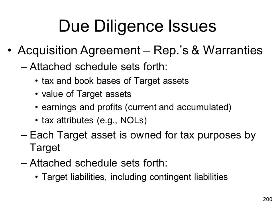 200 Due Diligence Issues Acquisition Agreement – Rep.'s & Warranties –Attached schedule sets forth: tax and book bases of Target assets value of Targe
