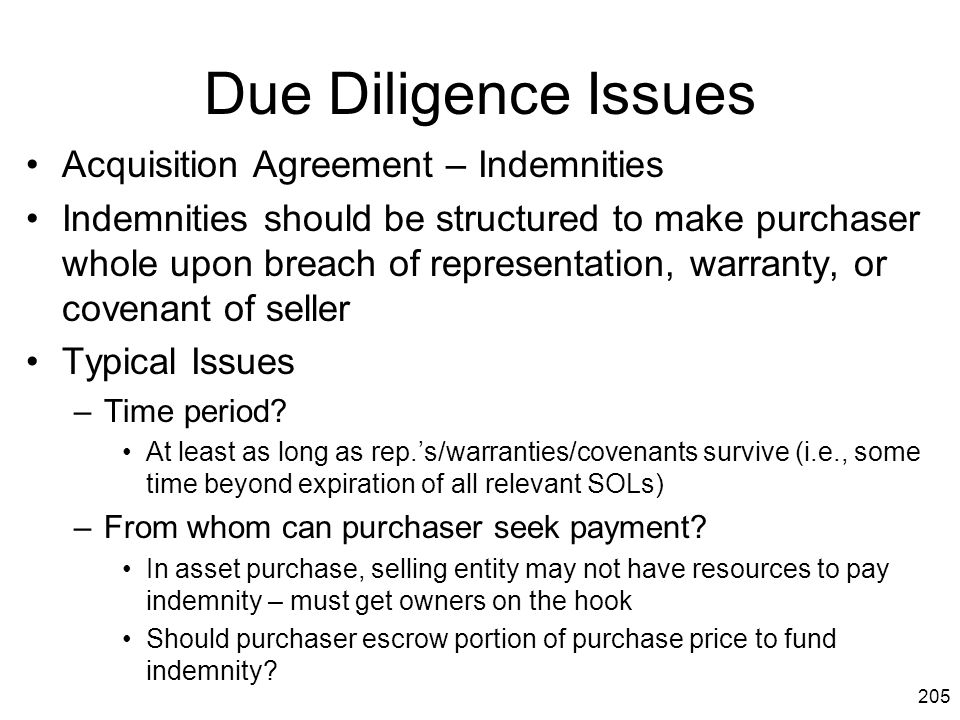 205 Due Diligence Issues Acquisition Agreement – Indemnities Indemnities should be structured to make purchaser whole upon breach of representation, w