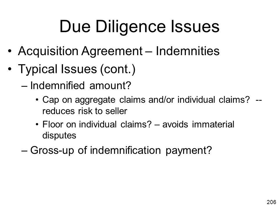 206 Due Diligence Issues Acquisition Agreement – Indemnities Typical Issues (cont.) –Indemnified amount? Cap on aggregate claims and/or individual cla