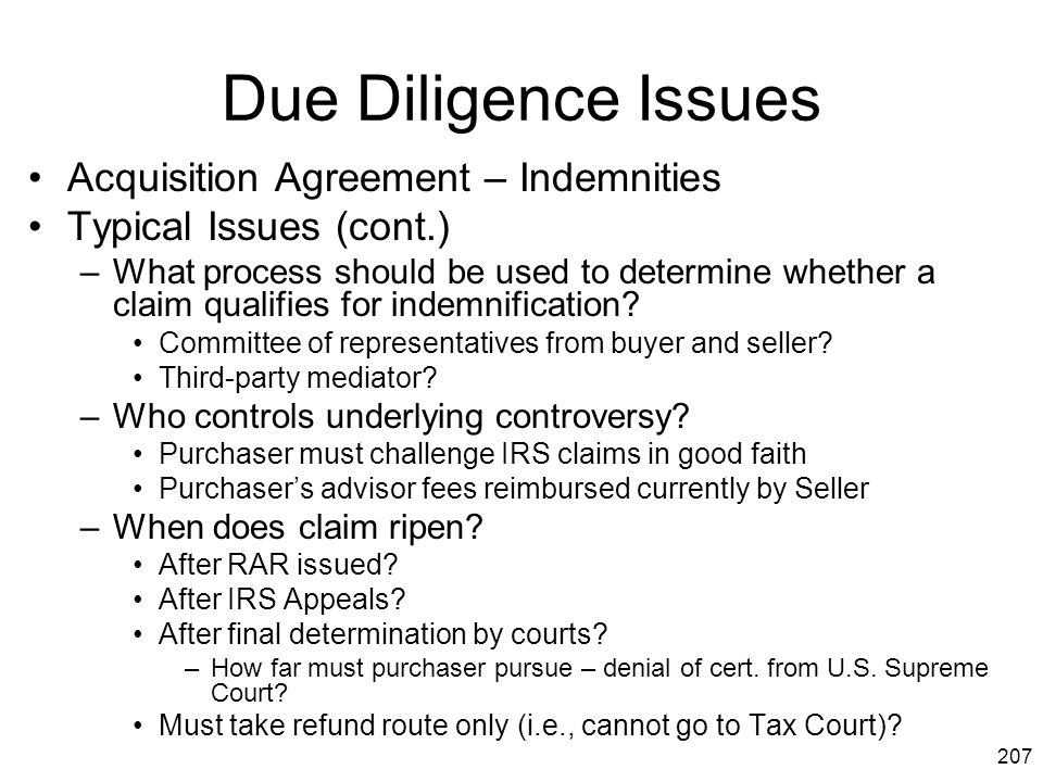 207 Due Diligence Issues Acquisition Agreement – Indemnities Typical Issues (cont.) –What process should be used to determine whether a claim qualifie