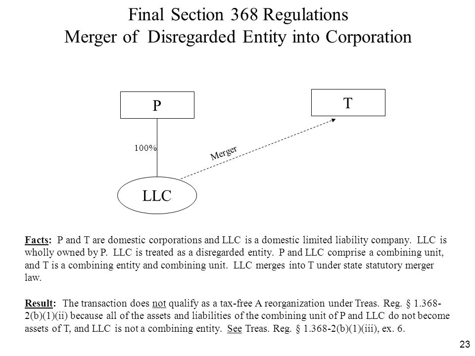 23 Final Section 368 Regulations Merger of Disregarded Entity into Corporation Facts: P and T are domestic corporations and LLC is a domestic limited