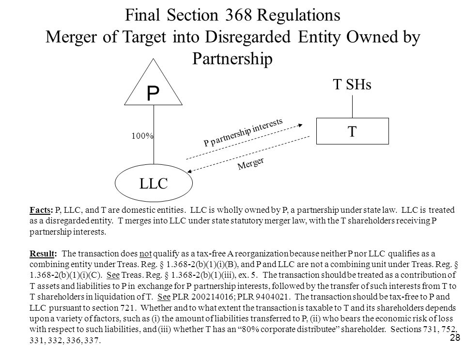 28 Final Section 368 Regulations Merger of Target into Disregarded Entity Owned by Partnership Facts: P, LLC, and T are domestic entities. LLC is whol