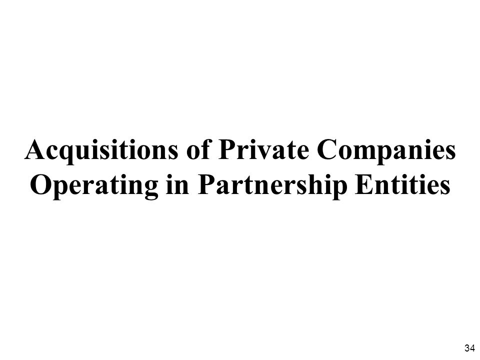 34 Acquisitions of Private Companies Operating in Partnership Entities