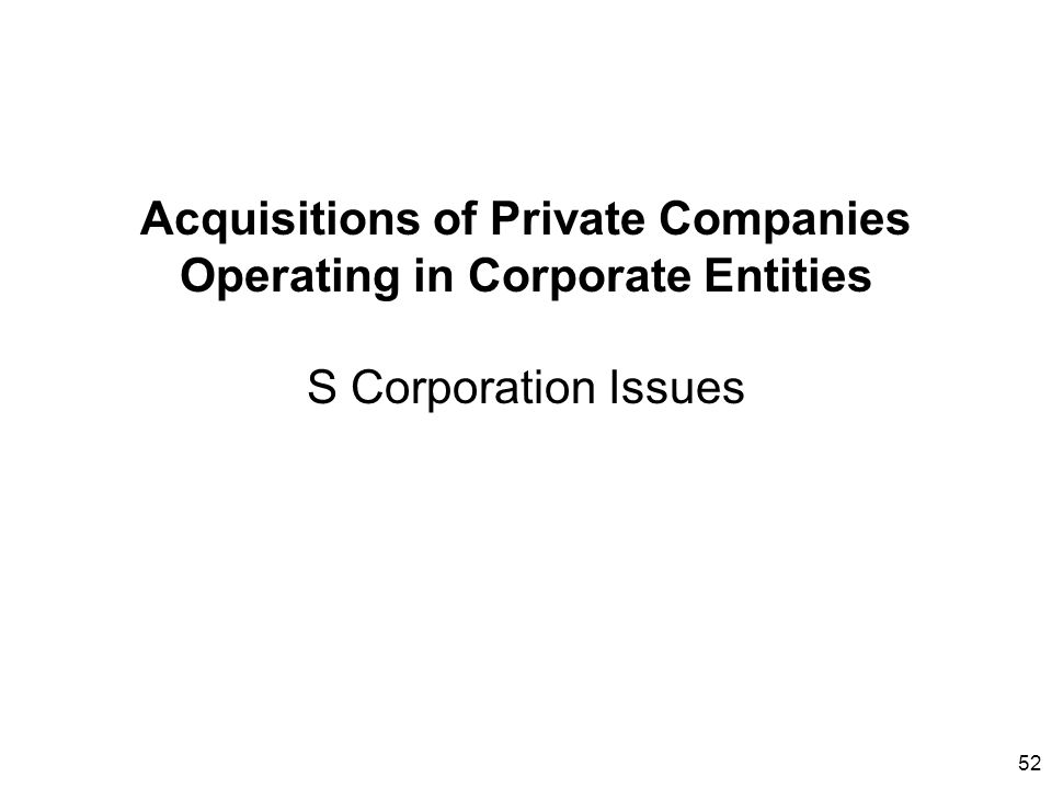 52 Acquisitions of Private Companies Operating in Corporate Entities S Corporation Issues