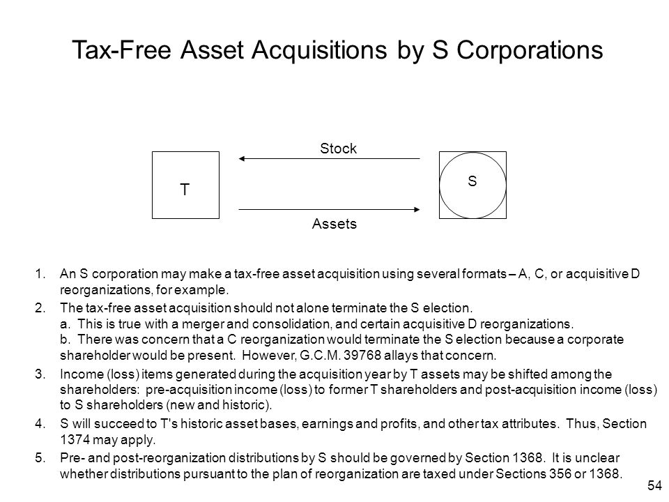 54 Assets Stock T S Tax-Free Asset Acquisitions by S Corporations 1.An S corporation may make a tax-free asset acquisition using several formats – A,