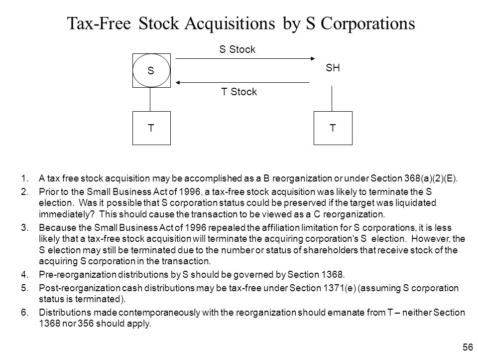 56 Tax-Free Stock Acquisitions by S Corporations 1.A tax free stock acquisition may be accomplished as a B reorganization or under Section 368(a)(2)(E