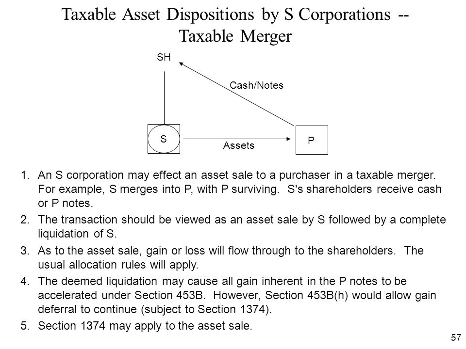 57 Taxable Asset Dispositions by S Corporations -- Taxable Merger 1.An S corporation may effect an asset sale to a purchaser in a taxable merger. For