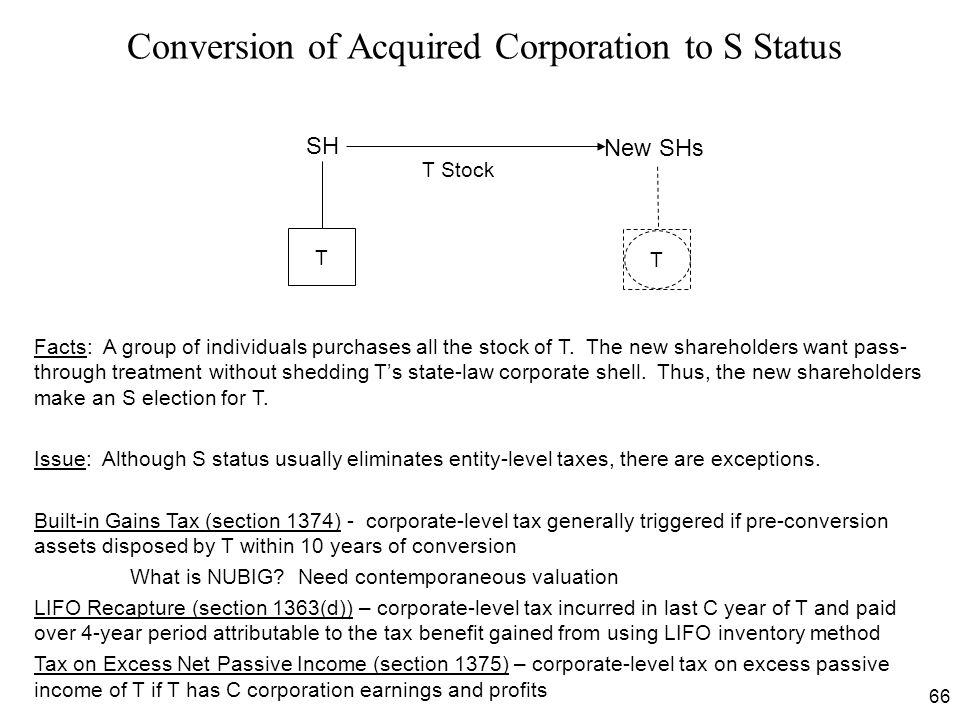 66 Conversion of Acquired Corporation to S Status Facts: A group of individuals purchases all the stock of T. The new shareholders want pass- through