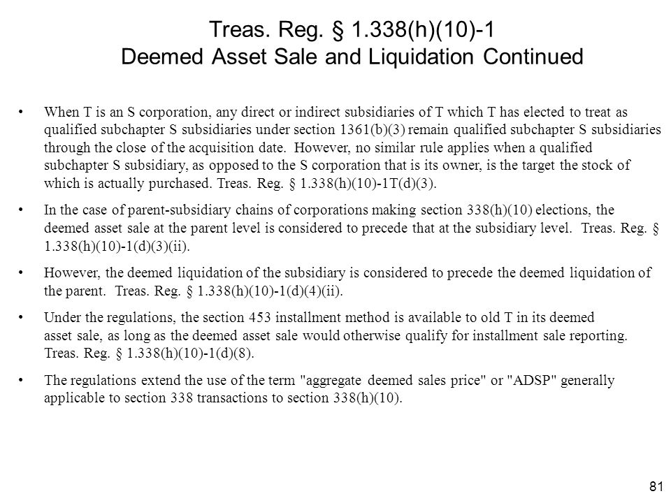 81 Treas. Reg. § 1.338(h)(10)-1 Deemed Asset Sale and Liquidation Continued When T is an S corporation, any direct or indirect subsidiaries of T which