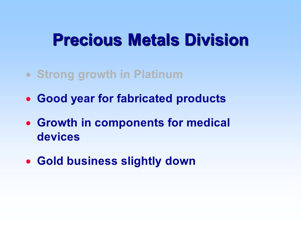 Precious Metals Division  Strong growth in Platinum  Good year for fabricated products  Growth in components for medical devices  Gold business slightly down