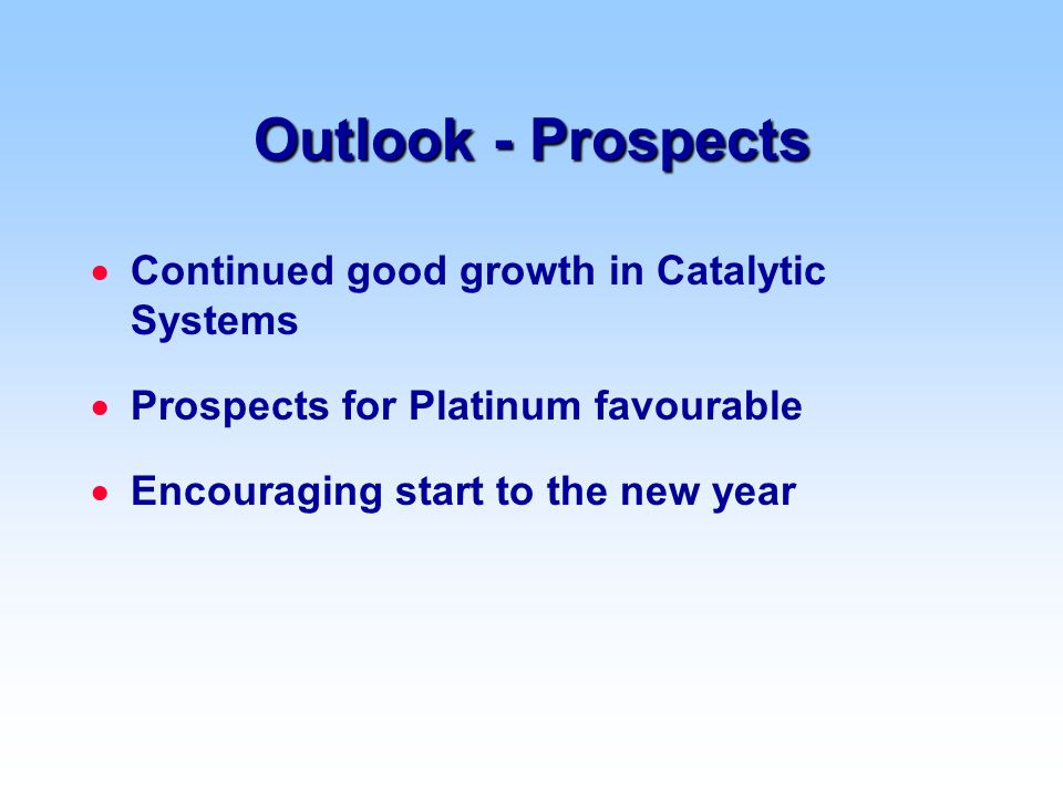 Outlook - Prospects  Continued good growth in Catalytic Systems  Prospects for Platinum favourable  Encouraging start to the new year
