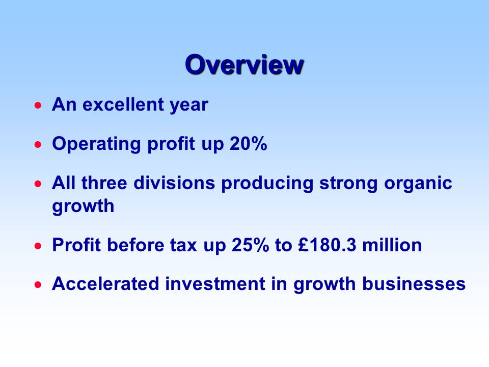 Overview  An excellent year  Operating profit up 20%  All three divisions producing strong organic growth  Profit before tax up 25% to £180.3 million  Accelerated investment in growth businesses