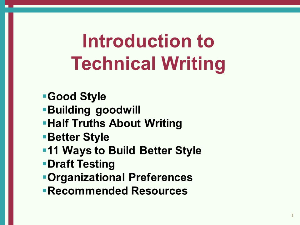 1 Introduction to Technical Writing   Good Style   Building goodwill   Half Truths About Writing   Better Style   11 Ways to Build Better Style   Draft Testing   Organizational Preferences   Recommended Resources