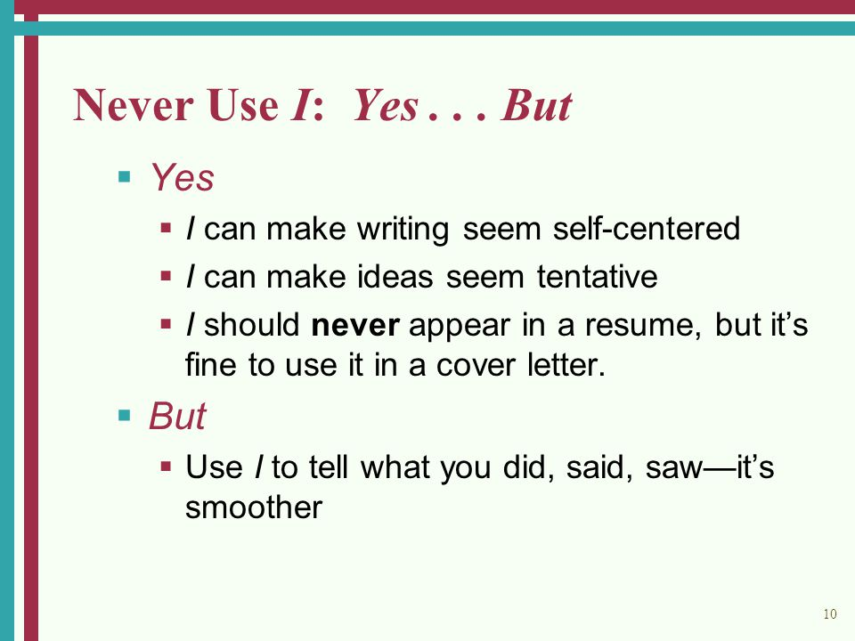 10 Never Use I: Yes... But  Yes  I can make writing seem self-centered  I can make ideas seem tentative  I should never appear in a resume, but it