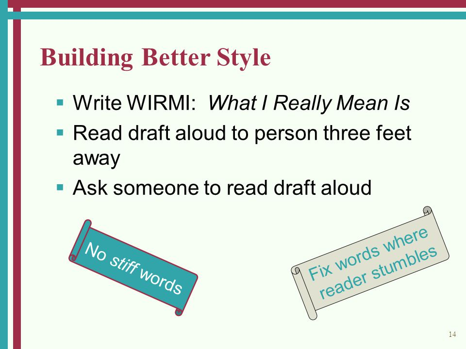 14 Building Better Style  Write WIRMI: What I Really Mean Is  Read draft aloud to person three feet away  Ask someone to read draft aloud No stiff words Fix words where reader stumbles