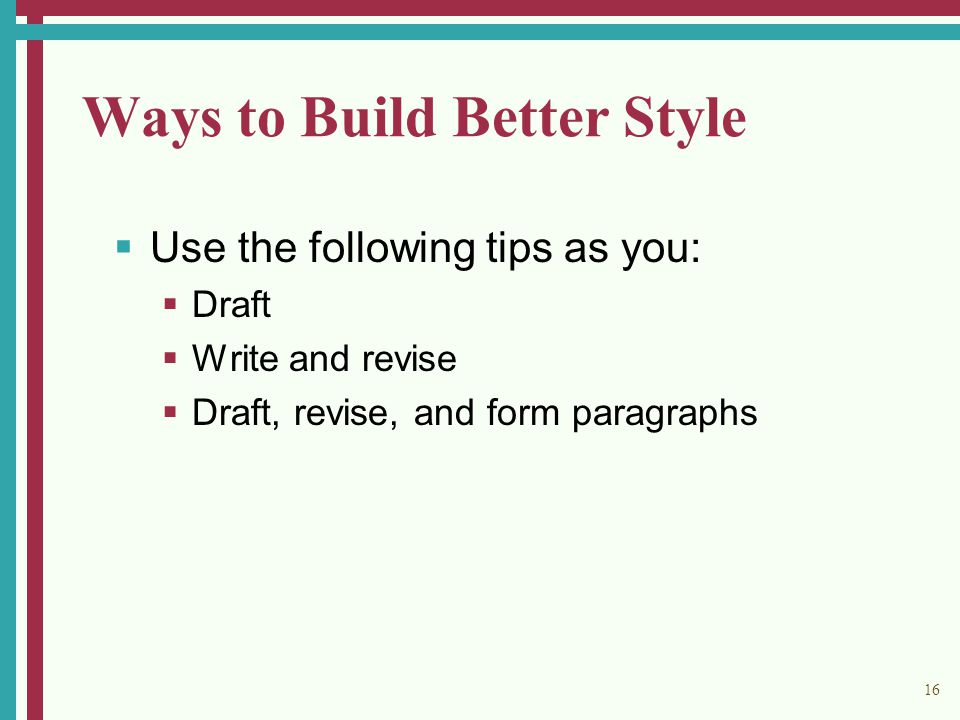 16 Ways to Build Better Style  Use the following tips as you:  Draft  Write and revise  Draft, revise, and form paragraphs