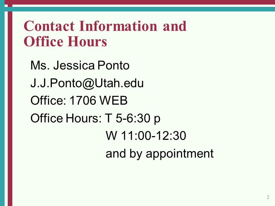 2 Contact Information and Office Hours Ms. Jessica Ponto J.J.Ponto@Utah.edu Office: 1706 WEB Office Hours: T 5-6:30 p W 11:00-12:30 and by appointment