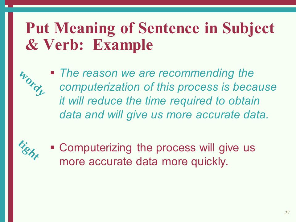 27 Put Meaning of Sentence in Subject & Verb: Example  The reason we are recommending the computerization of this process is because it will reduce the time required to obtain data and will give us more accurate data.