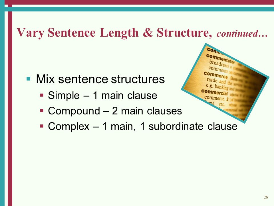 29 Vary Sentence Length & Structure, continued…  Mix sentence structures  Simple – 1 main clause  Compound – 2 main clauses  Complex – 1 main, 1 subordinate clause