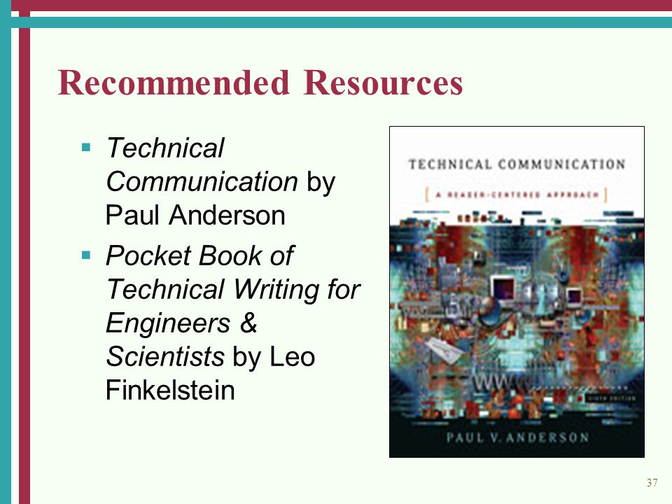 37 Recommended Resources  Technical Communication by Paul Anderson  Pocket Book of Technical Writing for Engineers & Scientists by Leo Finkelstein