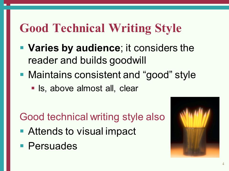 4 Good Technical Writing Style  Varies by audience; it considers the reader and builds goodwill  Maintains consistent and good style  Is, above almost all, clear Good technical writing style also  Attends to visual impact  Persuades