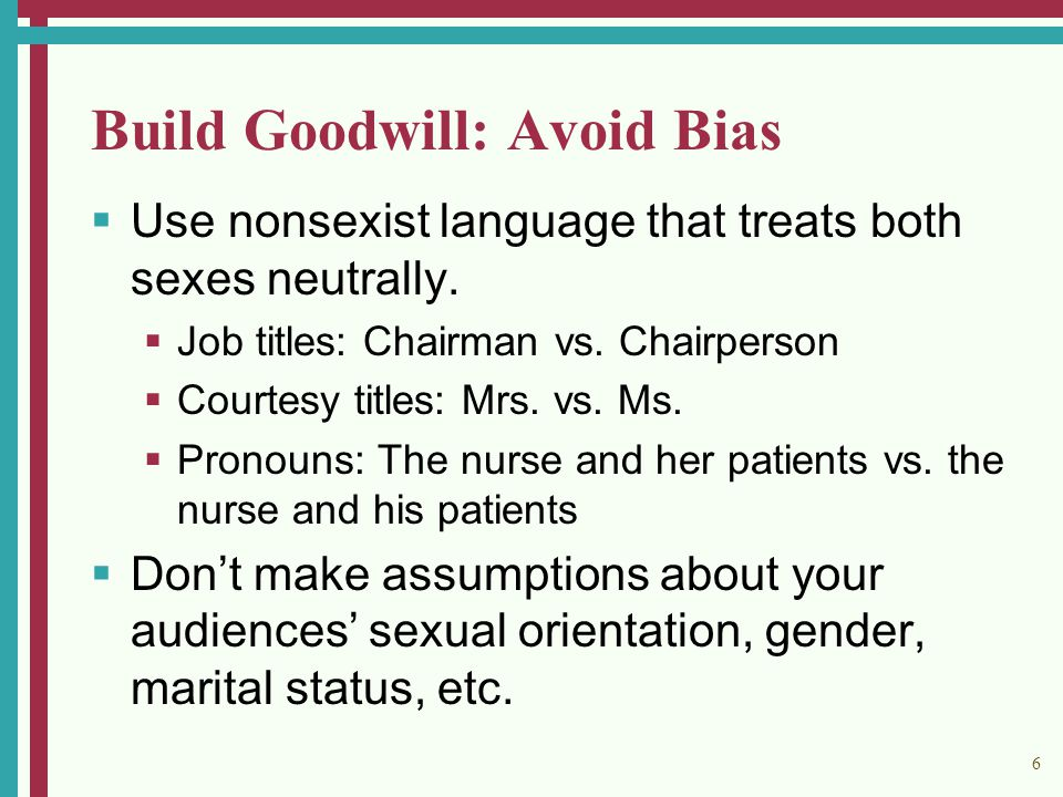 6 Build Goodwill: Avoid Bias  Use nonsexist language that treats both sexes neutrally.