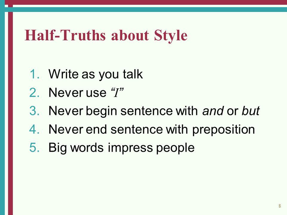 8 Half-Truths about Style 1.Write as you talk 2.Never use I 3.Never begin sentence with and or but 4.Never end sentence with preposition 5.Big words impress people