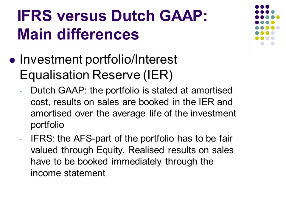 IFRS versus Dutch GAAP: Main differences Investment portfolio/Interest Equalisation Reserve (IER) - Dutch GAAP: the portfolio is stated at amortised cost, results on sales are booked in the IER and amortised over the average life of the investment portfolio - IFRS: the AFS-part of the portfolio has to be fair valued through Equity.